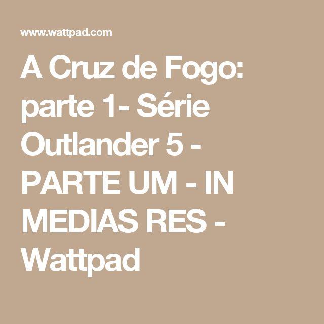 A Cruz de Fogo: parte 1- Série Outlander 5 - PARTE UM - IN MEDIAS RES - Wattpad