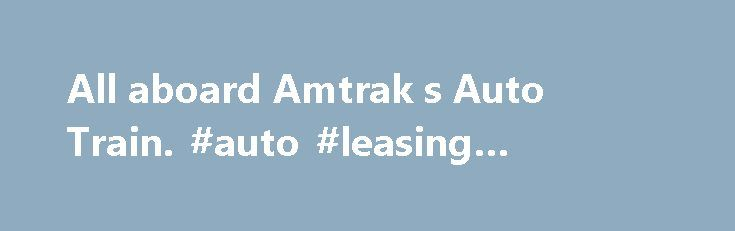 All aboard Amtrak s Auto Train. #auto #leasing #companies http://auto.remmont.com/all-aboard-amtrak-s-auto-train-auto-leasing-companies/  #auto train # By Jessica Gresko, Associated Press Writer ABOARD AMTRAK AUTO TRAIN 52 TO WASHINGTON All aboard on this train doesn't mean just people. It means minivans, cars and motorcycles, too. To board you have to be packing some serious luggage: every traveler must also be transporting a vehicle. Amtrak's Auto Train, the only [...]Read More...The post…
