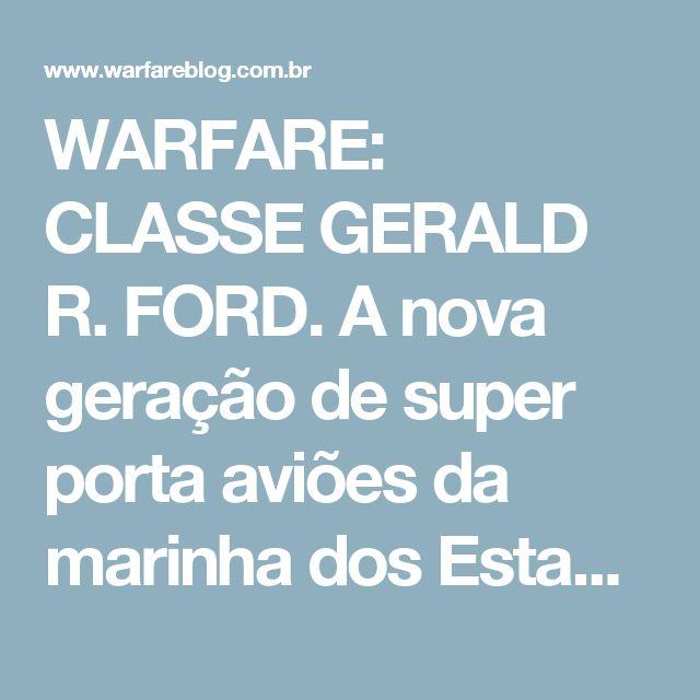 WARFARE: CLASSE GERALD R. FORD. A nova geração de super porta aviões da marinha dos Estados Unidos.