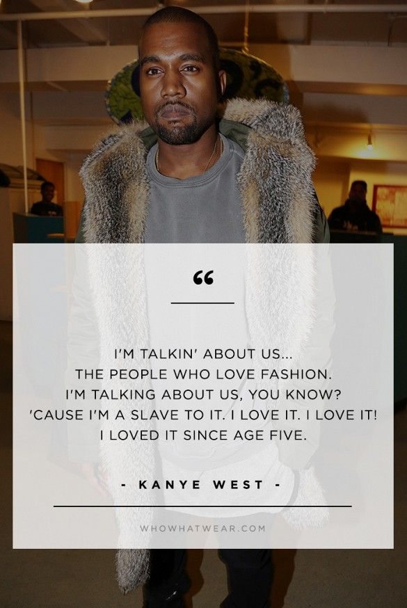 """I'm talkin' about us... the people who love fashion. I'm talking about us, you know? 'Cause I'm a slave to it. I love it. I love it! I love it since age five."" - Kanye West // #WWWQuotesToLiveBy"
