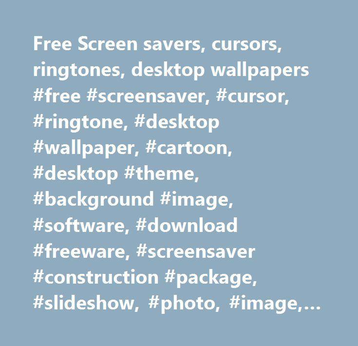 Free Screen savers, cursors, ringtones, desktop wallpapers #free #screensaver, #cursor, #ringtone, #desktop #wallpaper, #cartoon, #desktop #theme, #background #image, #software, #download #freeware, #screensaver #construction #package, #slideshow, #photo, #image, #png, #bitmap, #jpeg, #gif, #bmp, #jpg, #display…