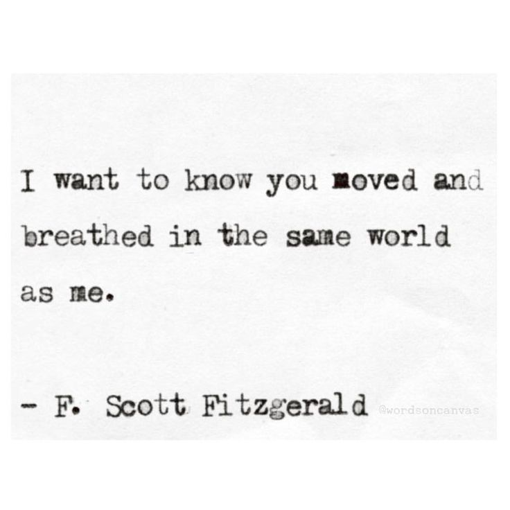 """I want to know you moved and breathed in the same world with me."" - F. Scott Fitzgerald"