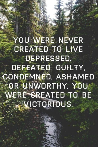 You were never created to live depressed, defeated, guilty, condemned, ashamed, or unworthy. You were created to be victorious