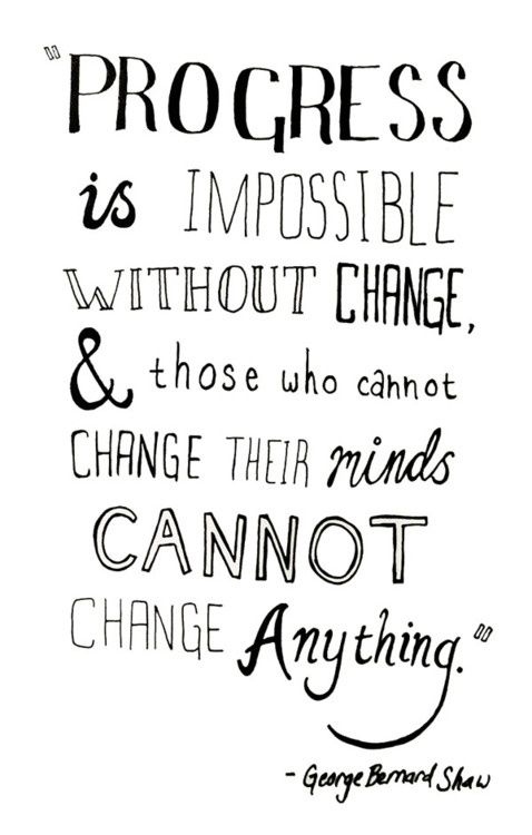 Progress is impossible without change, & those who cannot change their minds cannot change anything. --George Bernard Shaw