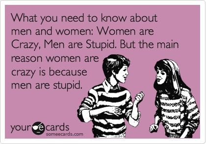 What you need to know about men and women: Women are Crazy, Men are Stupid. But the main reason women are crazy is because men are stupid.