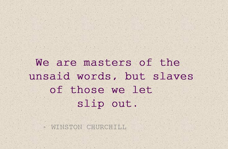 We are masters of the unsaid word, but slaves of those we let slip out.
