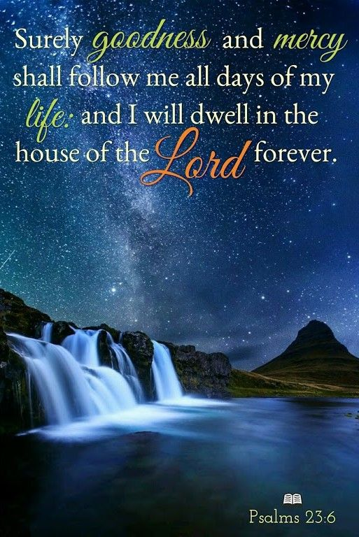 """wiirocku: """" Psalm 23:6 (NKJV) - Surely goodness and mercy shall follow me All the days of my life; And I will dwell in the house of the LORD Forever. """""""