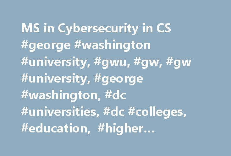 MS in Cybersecurity in CS #george #washington #university, #gwu, #gw, #gw #university, #george #washington, #dc #universities, #dc #colleges, #education, #higher #education http://botswana.nef2.com/ms-in-cybersecurity-in-cs-george-washington-university-gwu-gw-gw-university-george-washington-dc-universities-dc-colleges-education-higher-education/  # Overview The Master of Science in cybersecurity in computer science degree program was created to respond to the large and fast-growing need for…