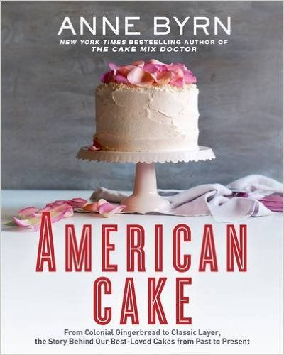 American Cake: From Colonial Gingerbread to Classic Layer, the Stories and Recipes Behind More Than 125 of Our Best-Loved Cakes: Anne Byrn: 9781623365431: Amazon.com: Books