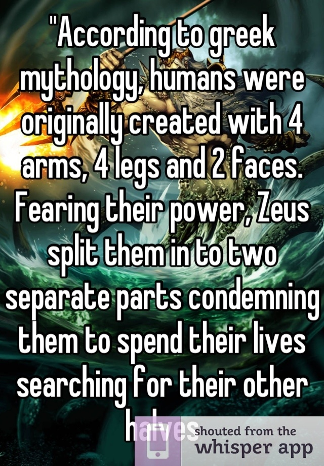 """According to greek mythology, humans were originally created with 4 arms, 4 legs and 2 faces. Fearing their power, Zeus split them in to two separate parts condemning them to spend their lives searching for their other halves"