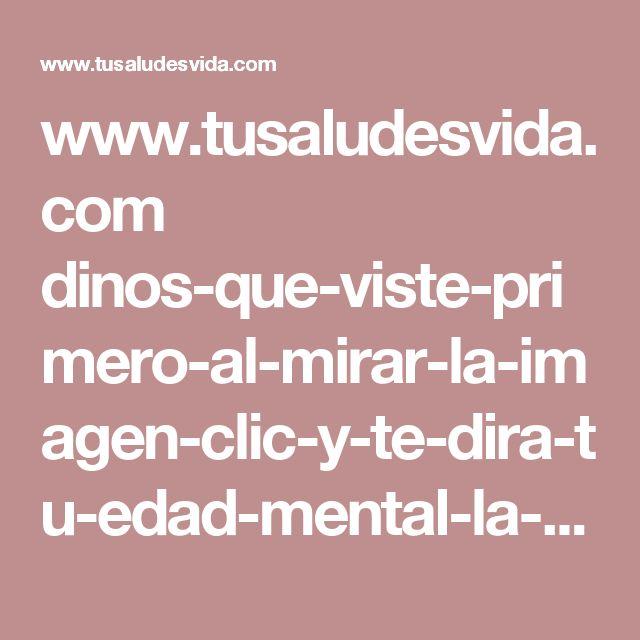 www.tusaludesvida.com dinos-que-viste-primero-al-mirar-la-imagen-clic-y-te-dira-tu-edad-mental-la-mia-es-42-anos