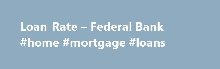 Loan Rate – Federal Bank #home #mortgage #loans http://mortgage.nef2.com/loan-rate-federal-bank-home-mortgage-loans/  #loan rate # Interest Rates on Loans and Advances *Interest rates offered will be based on the risk profile of customer and proposed facility.For more details, including rates for other advance schemes, contact your nearest branch. The MCLR is computed by taking into account – a) Bank's marginal cost of funds, b) Negative carry on  Read More