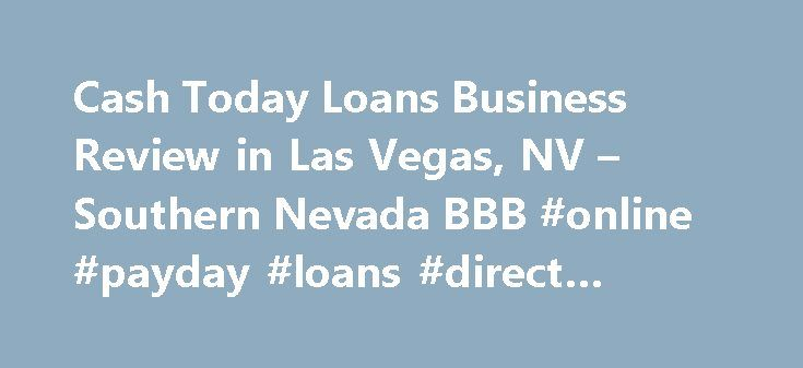 Cash Today Loans Business Review in Las Vegas, NV – Southern Nevada BBB #online #payday #loans #direct #lenders http://loans.nef2.com/2017/04/29/cash-today-loans-business-review-in-las-vegas-nv-southern-nevada-bbb-online-payday-loans-direct-lenders/  #cash loans today # Cash Today Loans BBB Accreditation Cash Today Loans is not BBB Accredited. Businesses are under no obligation to seek BBB accreditation, and some businesses are not accredited because they have not sought BBB accreditation…