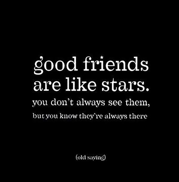"""Good friends are like stars. You don't always see them, but you know they're always there."""