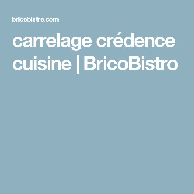 carrelage crédence cuisine   BricoBistro