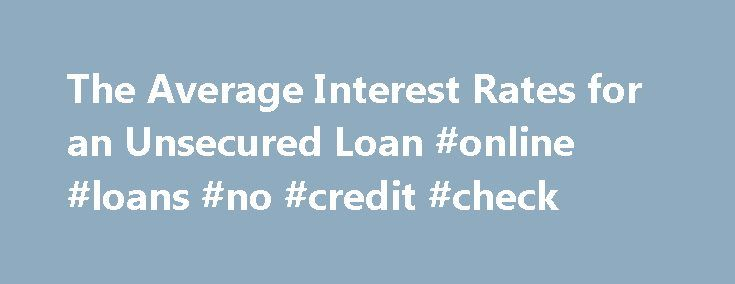 The Average Interest Rates for an Unsecured Loan #online #loans #no #credit #check http://loan-credit.remmont.com/the-average-interest-rates-for-an-unsecured-loan-online-loans-no-credit-check/  #unsecured loan rates # The Average Interest Rates for an Unsecured Loan Shares & Saves Banks use a risk-based pricing model to set interest rates for unsecured loans. These loans are unsecured, because the only guarantee the lender has that you'll repay them is the strength of your promise to pay as…