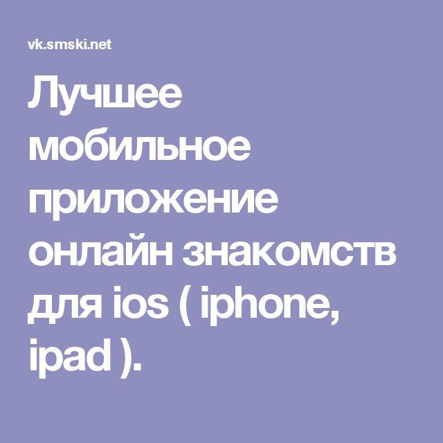 Лучшее мобильное приложение онлайн знакомств для ios ( iphone, ipad ).