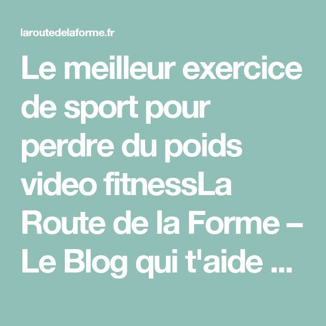 Le meilleur exercice de sport pour perdre du poids video fitnessLa Route de la Forme – Le Blog qui t'aide à mieux vivre grâce à l'alimentation