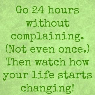 Go 24 hours without complaining...not even once. Then watch how your life starts changing!