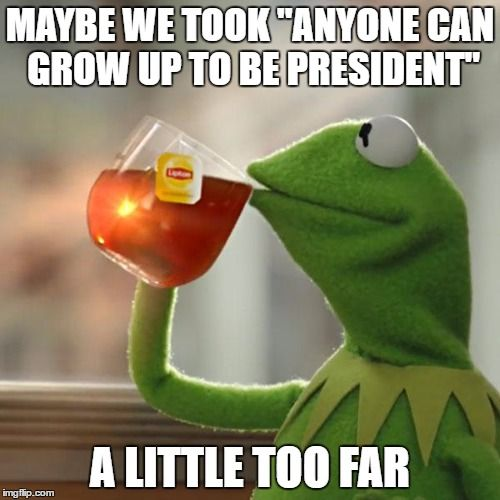 "But Thats None Of My Business | MAYBE WE TOOK ""ANYONE CAN GROW UP TO BE PRESIDENT"" A LITTLE TOO FAR 