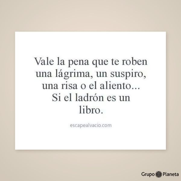 Vale la pena que te roben una lágrima, un suspiro, una risa o el aliento... si el ladrón es un libro...