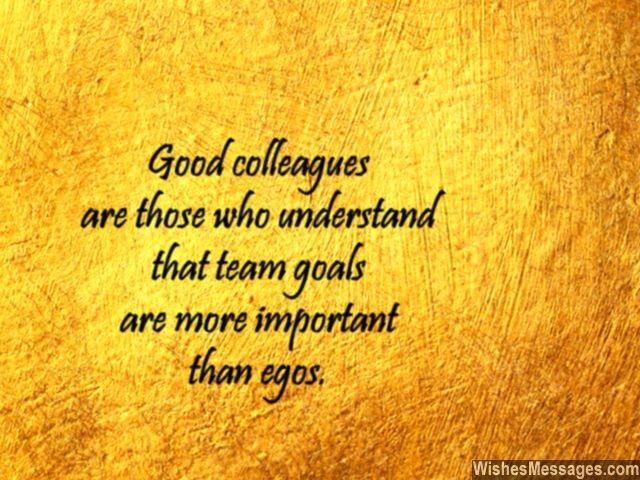 Good colleagues are those who understand that team goals are more important than egos. via WishesMessages.com