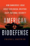 American Biodefense, How Dangerous Ideas about Biological Weapons Shape National Security