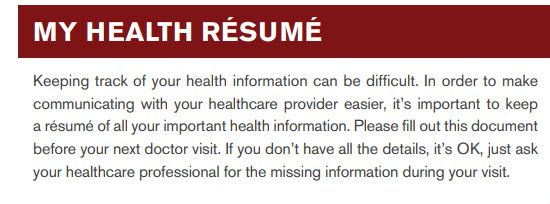MY HEALTH RÉSUMÉ -Keeping track of your health information can be difficult. In order to make communicating with your healthcare provider easier, it's important to keep a résumé of all your important health information. Please fill out this document before your next doctor visit. If you don't have all the details, it's OK, just ask your healthcare professional for the missing information during your visit.