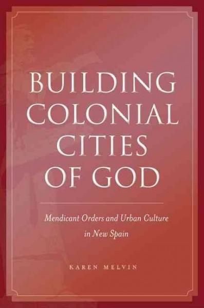 Building Colonial Cities of God: Mendicant Orders and Urban Culture in New Spain