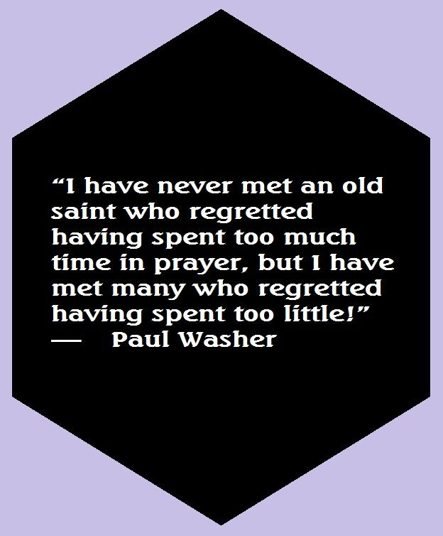 I have never met an old saint who regretted spending too much time in prayer, but I have met many who have regretted spending too little. -   Paul Washer quote