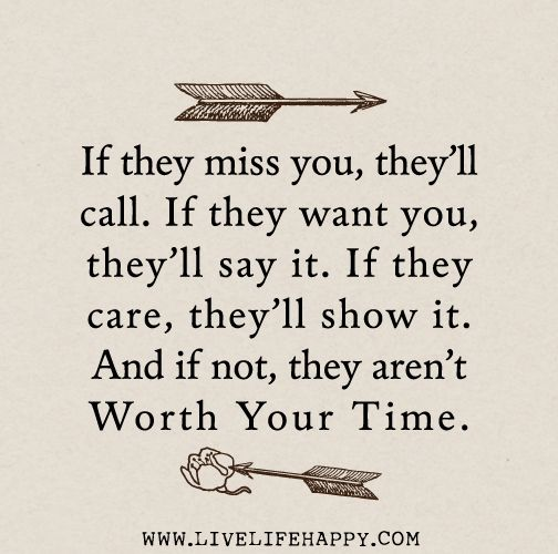 If they miss you, they'll call. If they want you, they'll say it. If they care, they'll show it. And if not, they aren't worth your time.