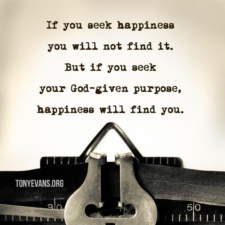 If you seek happiness you will not find it. But if you seek your God-given purpose, happiness will find you.
