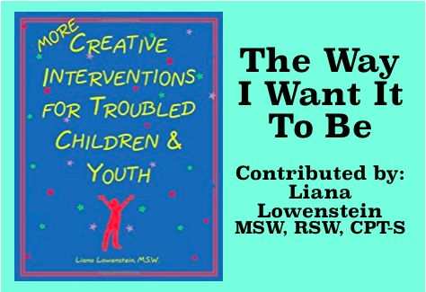 The Way I Want It To Be: More Creative Interventions for Troubled Children and Youth, Liana Lowenstein, 2002 [[MORE]]Theme: Engagement and Assessment Recommended Age Range: Nine and Up Treatment Modality: Individual, Family Stage of Treatment:...