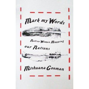 Mark My Words: Native Women Mapping Our Nations: Mishuana Goeman E 98 W8 G64 2013