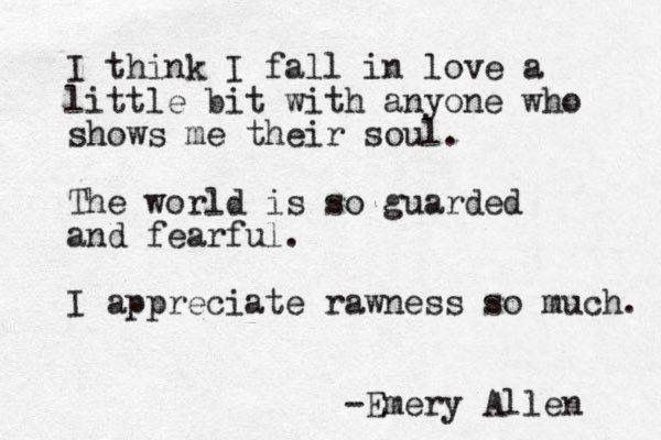 I think I fall in love a little bit with anyone who shows me their soul.  The world is so guarded and fearful.  I Appreciate rawnes so much -Emery Allen