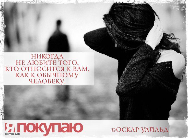 «Никогда не любите того, кто относится к вам, как к обычному человеку». - © Оскар Уайльд http://www.yapokupayu.ru