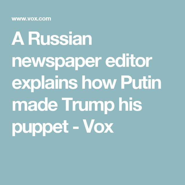 A Russian newspaper editor explains how Putin made Trump his puppet - Vox