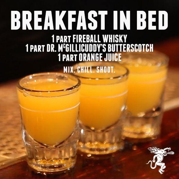 BREAKFAST IN BED 1 part Fireball Whisky 1 part Dr. McGillicuddy's Butterscotch Liqueur 1 part orange juice Mix. Chill. Shoot.