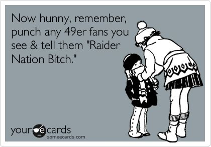 Now hunny, remember, punch any 49er fans you see & tell them 'Raider Nation Bitch.'
