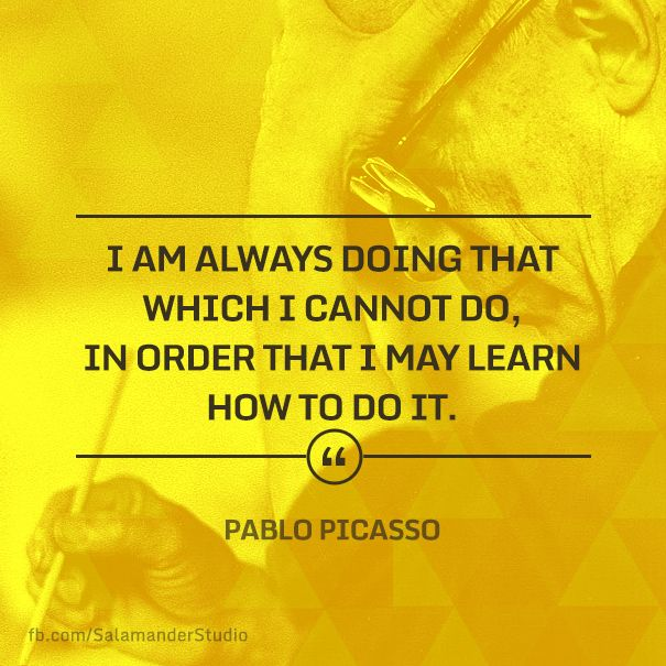 """I am always doing that which I cannot do, in order that I may learn how to do it."" Pablo Picasso"