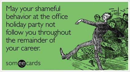 May your shameful behavior at the holiday office party not follow you throughout the remainder of your career.