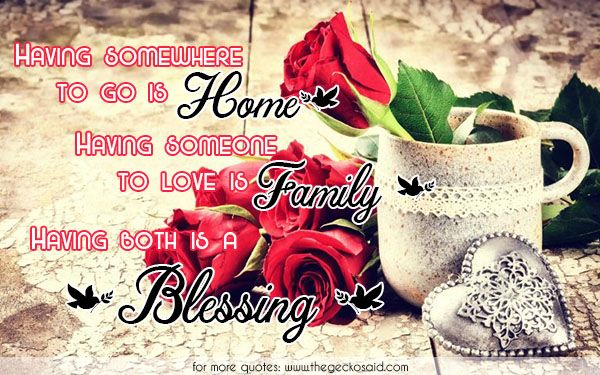 Having somewhere to go is home. Having someone to love is family. Having both is a blessing.  #blessing #both #family #having #home #love #quotes #someone #somewhere