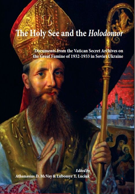 The Holy See and The Holodomor: Documents from the Vatican Secret Archives on the Great Famine of 1932-1933 in Soviet Ukraine. Ed. Athanasius D. McVay & Lubomyr Y. Luciuk. Kingston, ON: Kashtan Press, 2011. [DK508.8375 .H67 2011 (R) / DK508.8375 .H6413 2011 (SMC)(PIMS)] http://go.utlib.ca/cat/7865681