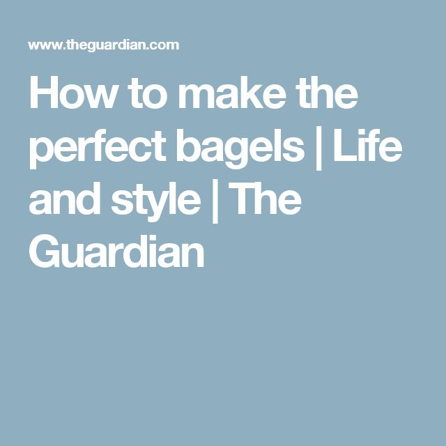 How to make the perfect bagels | Life and style | The Guardian
