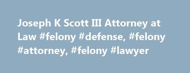 Joseph K Scott III Attorney at Law #felony #defense, #felony #attorney, #felony #lawyer http://pet.nef2.com/joseph-k-scott-iii-attorney-at-law-felony-defense-felony-attorney-felony-lawyer/  Joseph K. Scott III Joseph K. Scott III, Attorney in Baton Rouge, LA Welcome to the law firm of Joseph K Scott III. Attorney at Law. For the last 12 years, Mr. Scott has offered personal consultation and representation to all of his clients requiring legal counsel in the areas of criminal, family and…