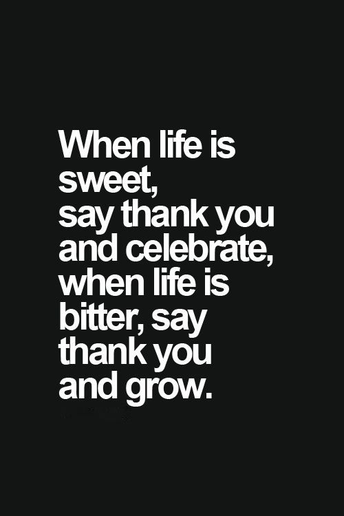 Beautiful Words! My new Mantra! When life is sweet, say Thank You and celebrate. When Life is Bitter, say Thank you and GROW! #Sweet_Life #Black_and_White #Thank_You #Growth #Life #Quotes #Inspiration