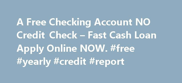 A Free Checking Account NO Credit Check – Fast Cash Loan Apply Online NOW. #free #yearly #credit #report http://credit.remmont.com/a-free-checking-account-no-credit-check-fast-cash-loan-apply-online-now-free-yearly-credit-report/  #credit check free online # Free Checking Account NO Credit Check Are you experiencing money problems? Do you just need Read More...The post A Free Checking Account NO Credit Check – Fast Cash Loan Apply Online NOW. #free #yearly #credit #report appeared first on…