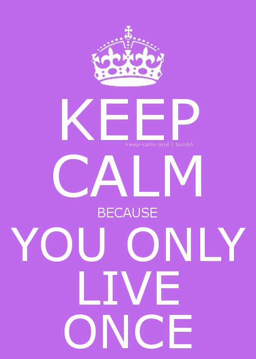 You only live once! (Doesn't mean you have to party the whole night and kill your few little brain cells!)