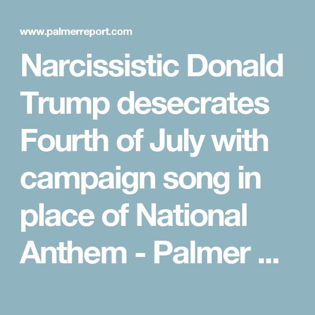 Unpatriotic POSTUS 45 desecrates Fourth of July with campaign song in place of National Anthem - Palmer Report