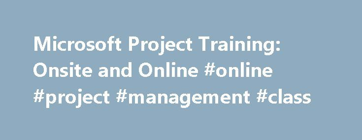 Microsoft Project Training: Onsite and Online #online #project #management #class http://fitness.nef2.com/microsoft-project-training-onsite-and-online-online-project-management-class/  # Microsoft Project Training: Onsite and Online Microsoft Project Courses Introduction to Microsoft Project 2016: Getting Started Microsoft Project 2016: Digging Deeper Advanced Topics in Project 2016 Rapid Introduction to Microsoft Project 2016 Introduction to Microsoft Project 2013: Getting Started Microsoft…